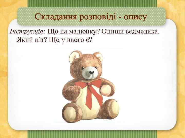 Складання розповіді - опису Інструкція: Що на малюнку? Опиши ведмедика. Який він? Що у