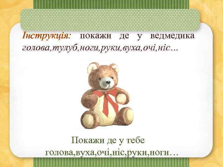 Інструкція: покажи де у ведмедика голова, тулуб, ноги, руки, вуха, очі, ніс… Покажи де