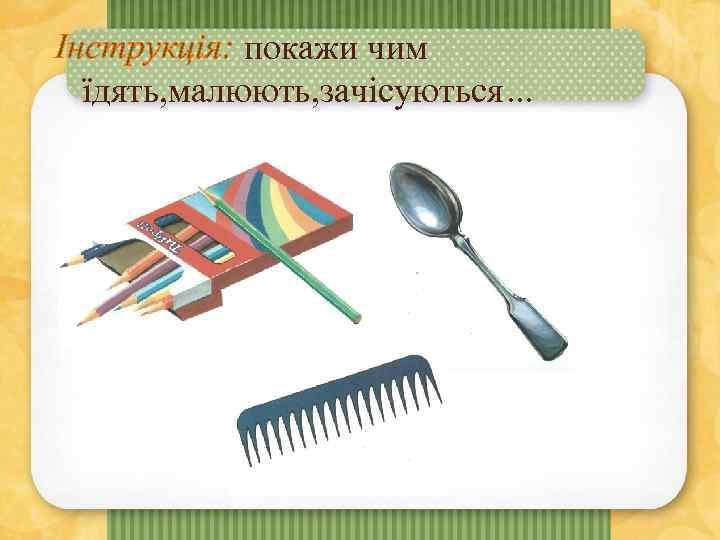 Інструкція: покажи чим їдять, малюють, зачісуються…