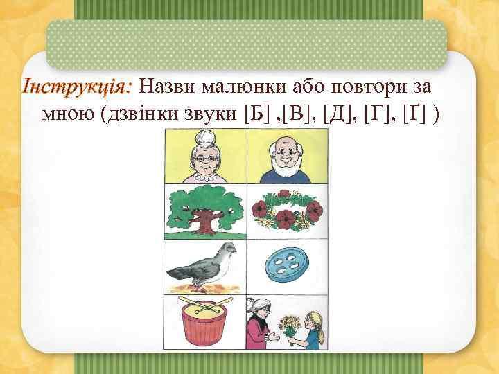Інструкція: Назви малюнки або повтори за мною (дзвінки звуки [Б] , [В], [Д], [Г],