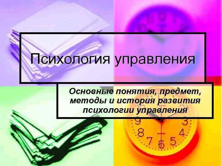Психология управления Основные понятия, предмет, методы и история развития психологии управления