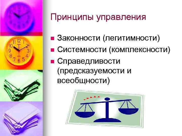 Принципы управления Законности (легитимности) n Системности (комплексности) n Справедливости (предсказуемости и всеобщности) n