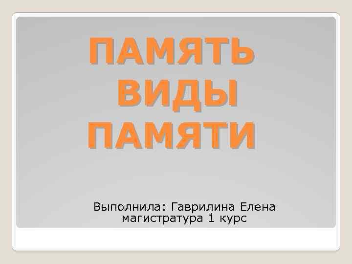 ПАМЯТЬ ВИДЫ ПАМЯТИ Выполнила: Гаврилина Елена магистратура 1 курс
