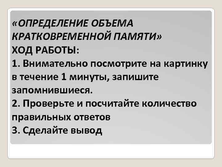 «ОПРЕДЕЛЕНИЕ ОБЪЕМА КРАТКОВРЕМЕННОЙ ПАМЯТИ» ХОД РАБОТЫ: 1. Внимательно посмотрите на картинку в течение