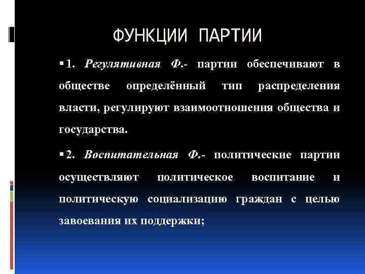 ФУНКЦИИ ПАРТИИ 1. Регулятивная Ф. партии обеспечивают в обществе определённый тип распределения власти, регулируют