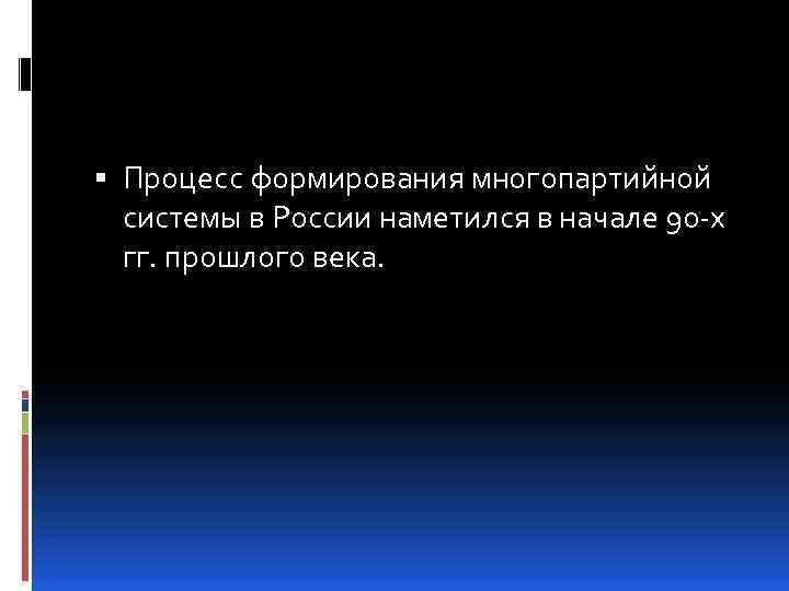 Процесс формирования многопартийной системы в России наметился в начале 90 -х гг. прошлого