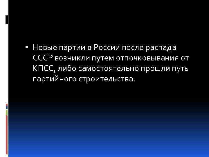 Новые партии в России после распада СССР возникли путем отпочковывания от КПСС, либо