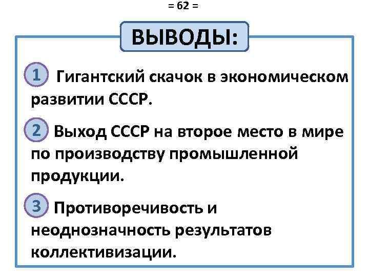 = 62 = ВЫВОДЫ: 1 ü Гигантский скачок в экономическом развитии СССР. 2 ü