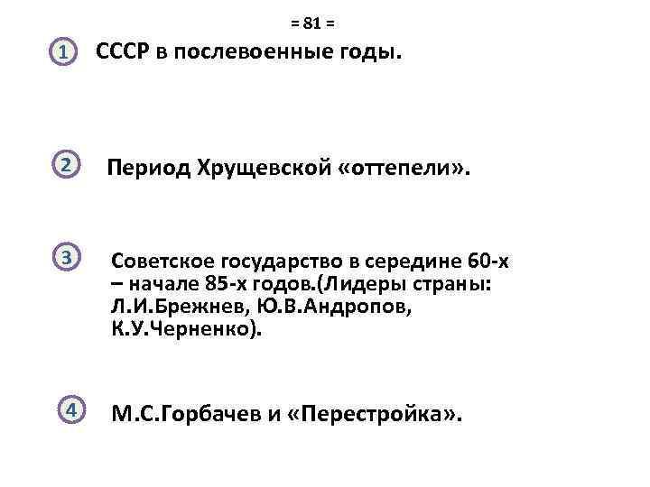 = 81 = 1 СССР в послевоенные годы. 2 Период Хрущевской «оттепели» . 3