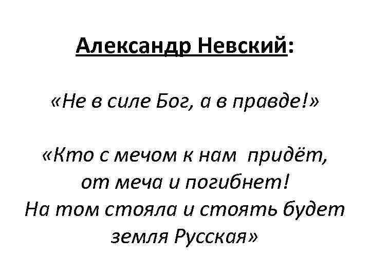 Александр Невский: «Не в силе Бог, а в правде!» «Кто с мечом к нам