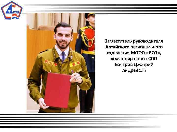 Заместитель руководителя Алтайского регионального отделения МООО «РСО» , командир штаба СОП Бочаров Дмитрий