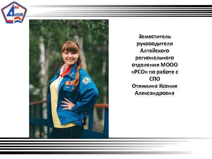 Заместитель руководителя Алтайского регионального отделения МООО «РСО» по работе с СПО Отяжкина Ксения
