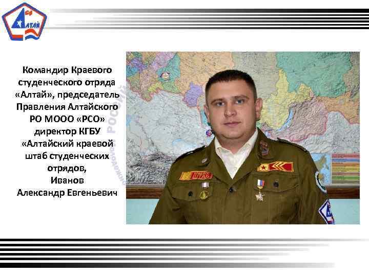 Командир Краевого студенческого отряда «Алтай» , председатель Правления Алтайского РО МООО «РСО» директор КГБУ