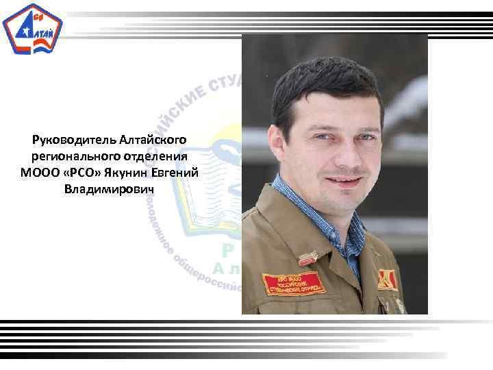 Руководитель Алтайского регионального отделения МООО «РСО» Якунин Евгений Владимирович