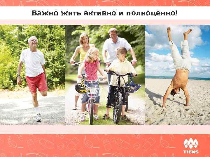 Важно жить активно и полноценно!