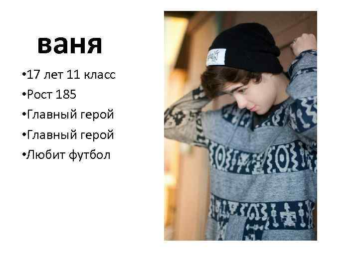 ваня • 17 лет 11 класс • Рост 185 • Главный герой • Любит