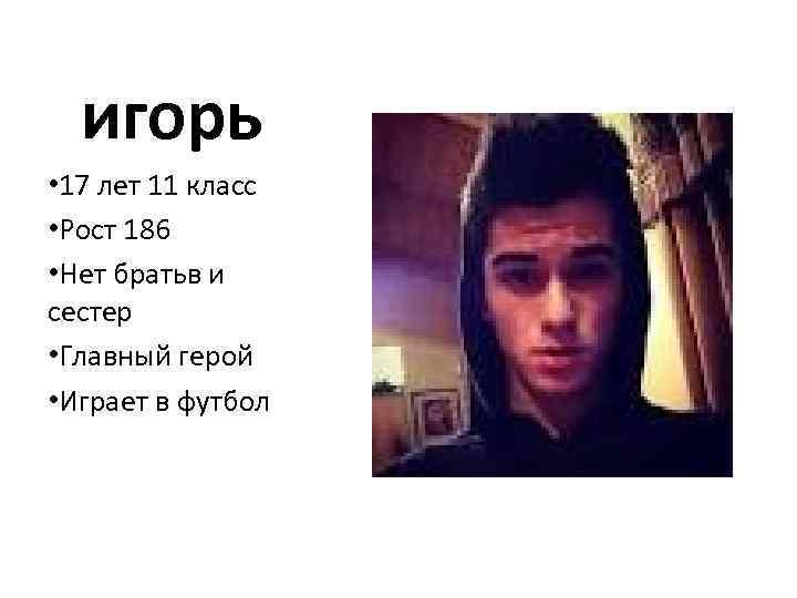 игорь • 17 лет 11 класс • Рост 186 • Нет братьв и сестер