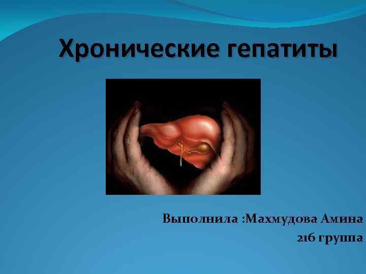Хронические гепатиты Выполнила : Махмудова Амина 216 группа