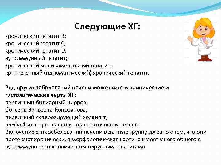 Следующие ХГ: хронический гепатит В; хронический гепатит С; хронический гепатит D; аутоиммунный гепатит; хронический