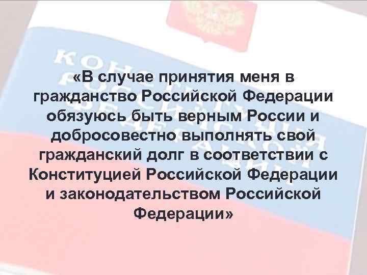 «В случае принятия меня в гражданство Российской Федерации обязуюсь быть верным России и