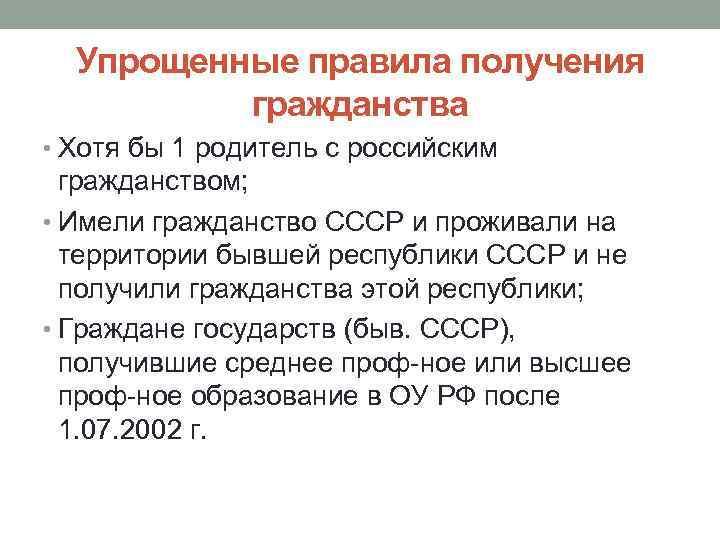 Упрощенные правила получения гражданства • Хотя бы 1 родитель с российским гражданством; • Имели