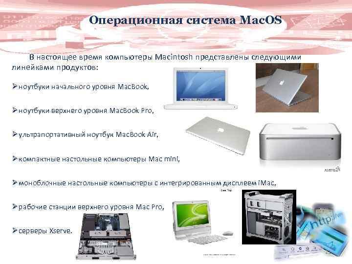 Операционная система Mac. OS В настоящее время компьютеры Macintosh представлены следующими линейками продуктов: Ø
