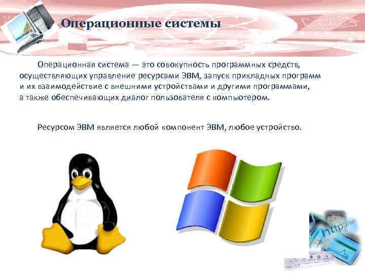 Операционные системы Операционная система — это совокупность программных средств, осуществляющих управление ресурсами ЭВМ, запуск