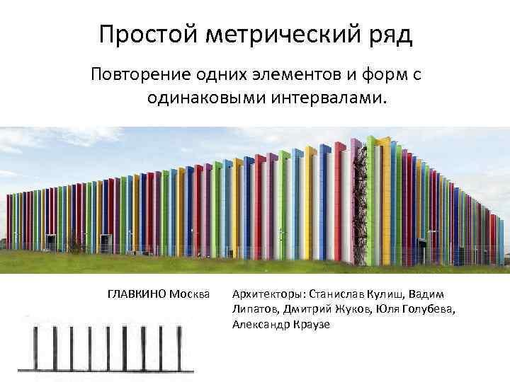 Простой метрический ряд Повторение одних элементов и форм с одинаковыми интервалами. ГЛАВКИНО Москва Архитекторы: