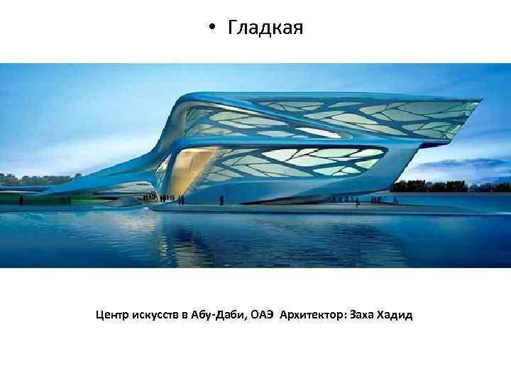 • Гладкая Центр искусств в Абу-Даби, ОАЭ Архитектор: Заха Хадид
