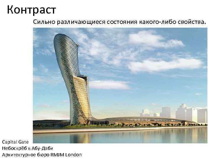 Контраст Сильно различающиеся состояния какого-либо свойства. Capital Gate Небоскрёб в Абу-Даби Архитектурное бюро RMJM