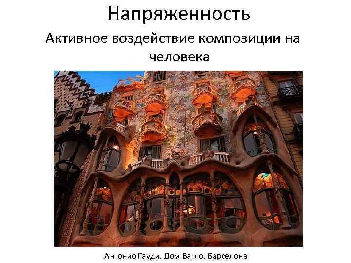 Напряженность Активное воздействие композиции на человека Антонио Гауди. Дом Батло. Барселона