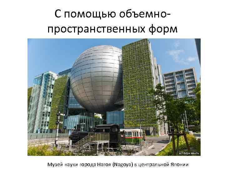 С помощью объемнопространственных форм Музей науки города Нагоя (Nagoya) в центральной Японии