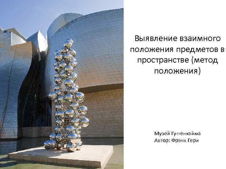 Выявление взаимного положения предметов в пространстве (метод положения) Музей Гуггенхайма Автор: Фрэнк Гери