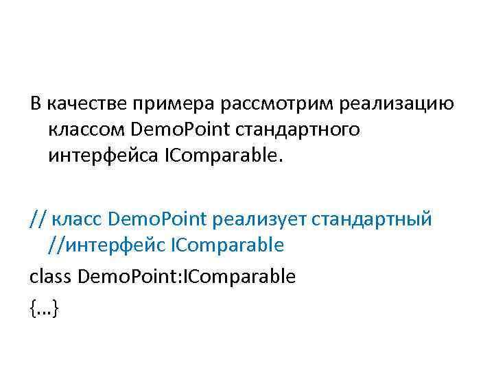 В качестве примера рассмотрим реализацию классом Demo. Point стандартного интерфейса IComparable. // класс Demo.