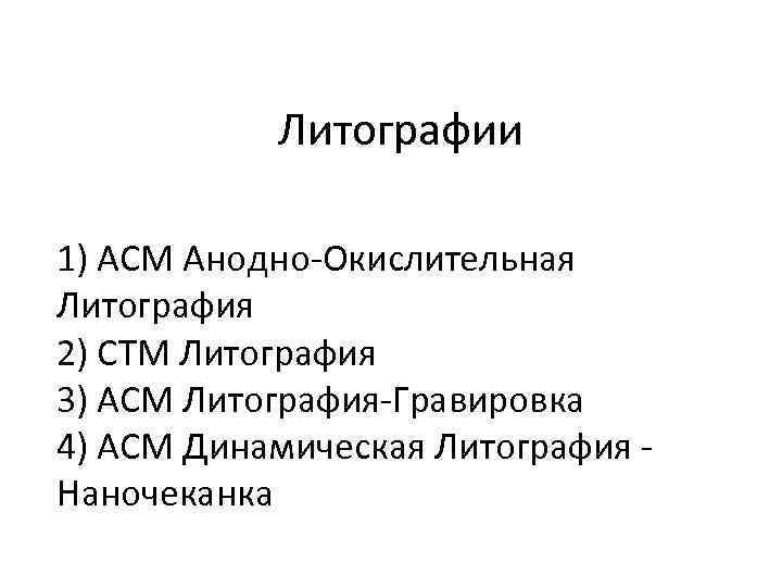Литографии 1) АСМ Анодно-Окислительная Литография 2) СТМ Литография 3) АСМ Литография-Гравировка 4) АСМ Динамическая