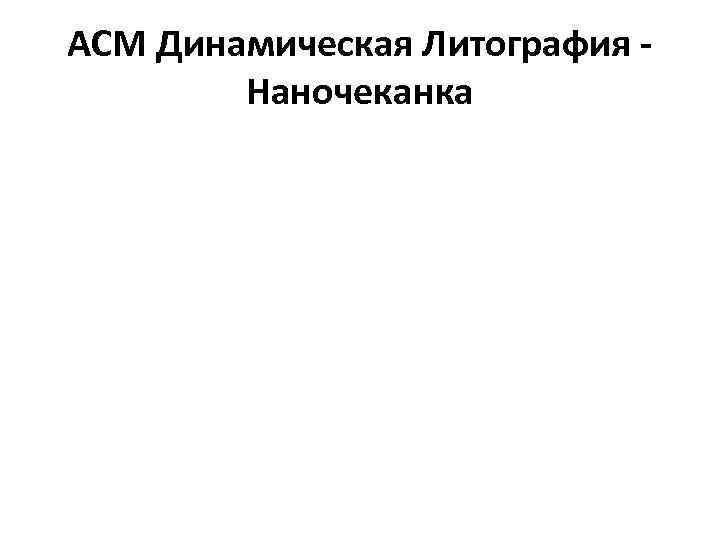 АСМ Динамическая Литография - Наночеканка