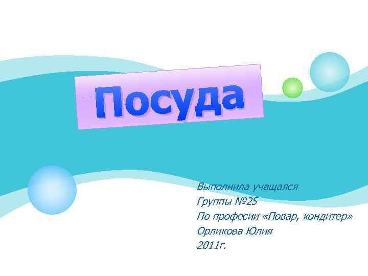 осуда П Выполнила учащаяся Группы № 25 По професии «Повар, кондитер» Орликова Юлия 2011