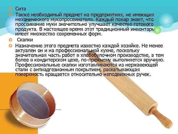 ¢ Сита ¢ Также необходимый предмет на предприятиях, не имеющих механического мукопросеивателя. Каждый повар