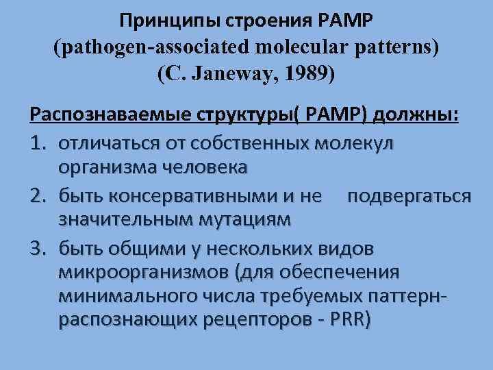 Принципы строения РАМР (pathogen-associated molecular patterns) (C. Janeway, 1989) Распознаваемые структуры( РАМР) должны: 1.