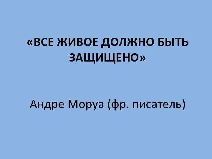«ВСЕ ЖИВОЕ ДОЛЖНО БЫТЬ ЗАЩИЩЕНО» Андре Моруа (фр. писатель)