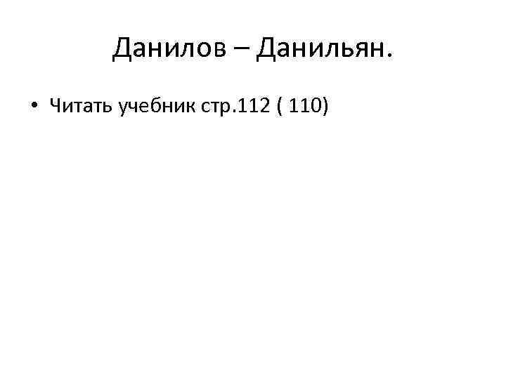 Данилов – Данильян. • Читать учебник стр. 112 ( 110)