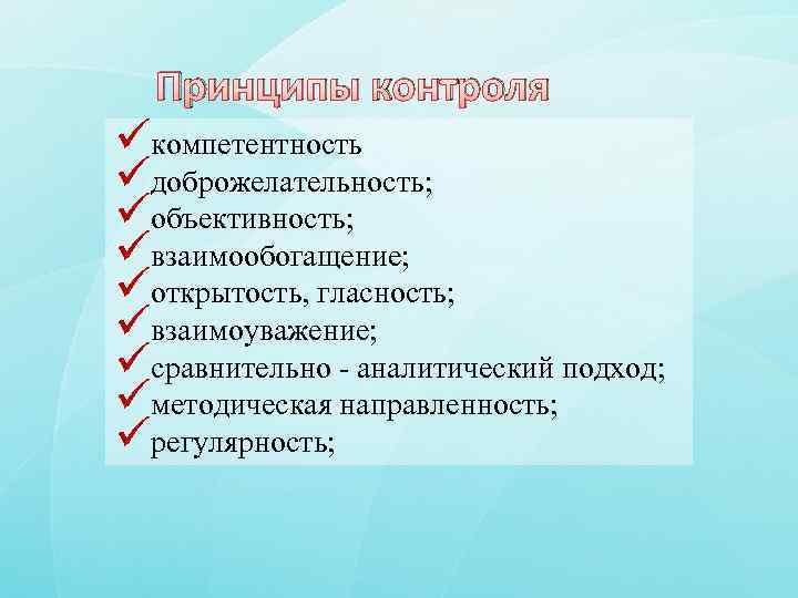 Принципы контроля üкомпетентность üдоброжелательность; üобъективность; üвзаимообогащение; üоткрытость, гласность; üвзаимоуважение; üсравнительно - аналитический подход; üметодическая