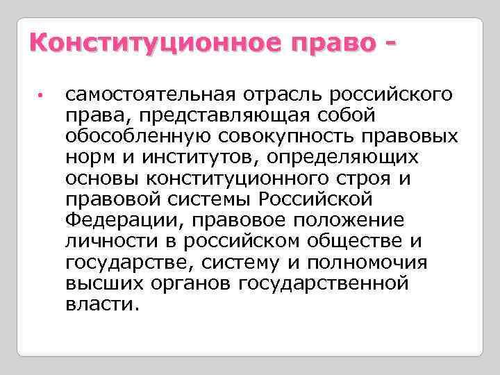 Конституционное право • самостоятельная отрасль российского права, представляющая собой обособленную совокупность правовых норм и