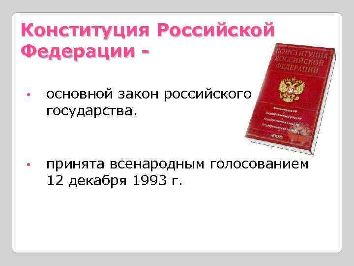 Конституция Российской Федерации • основной закон российского государства. • принята всенародным голосованием 12 декабря
