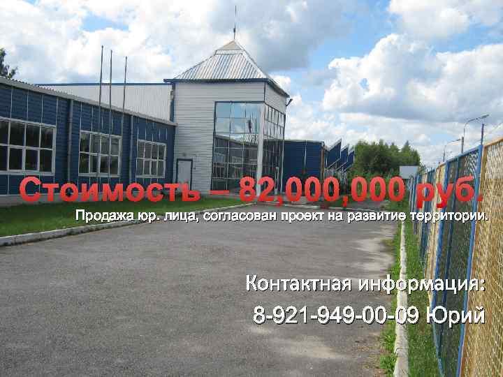 Стоимость – 82, 000 руб. Продажа юр. лица, согласован проект на развитие территории. Контактная