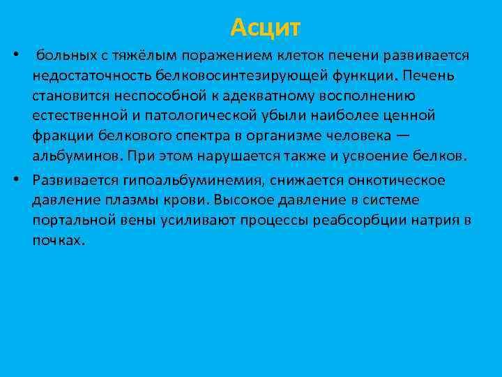 Асцит • больных с тяжёлым поражением клеток печени развивается недостаточность белковосинтезирующей функции. Печень становится