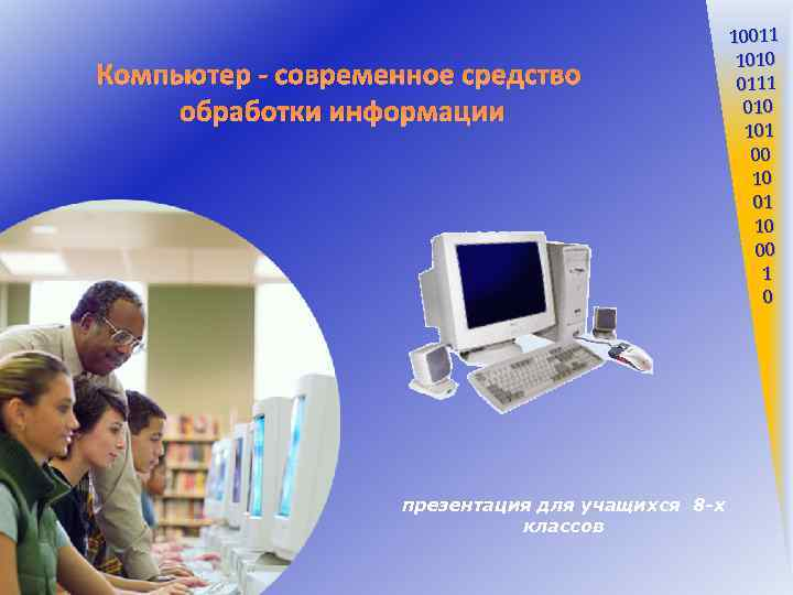 Компьютер - современное средство обработки информации презентация для учащихся 8 -х классов 10011 1010