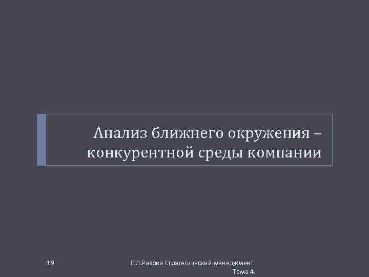 Анализ ближнего окружения – конкурентной среды компании 19 Е. Л. Разова Стратегический менеджмент Тема