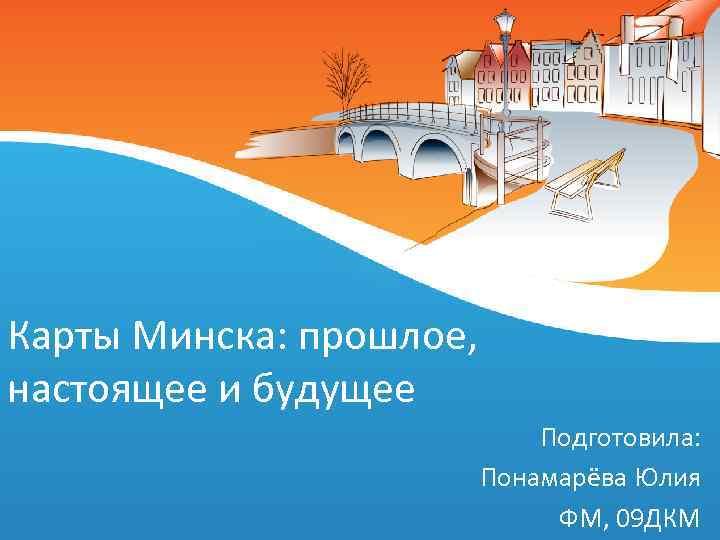 Карты Минска: прошлое, настоящее и будущее Подготовила: Понамарёва Юлия ФМ, 09 ДКМ