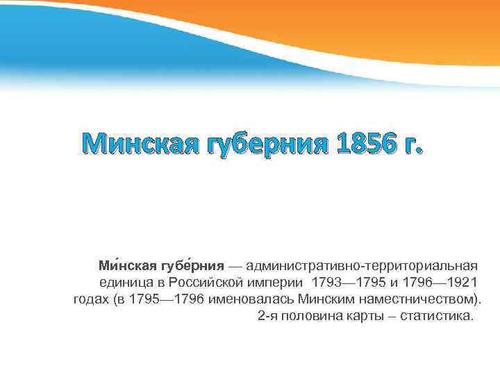 Минская губерния 1856 г. Ми нская губе рния — административно-территориальная единица в Российской империи